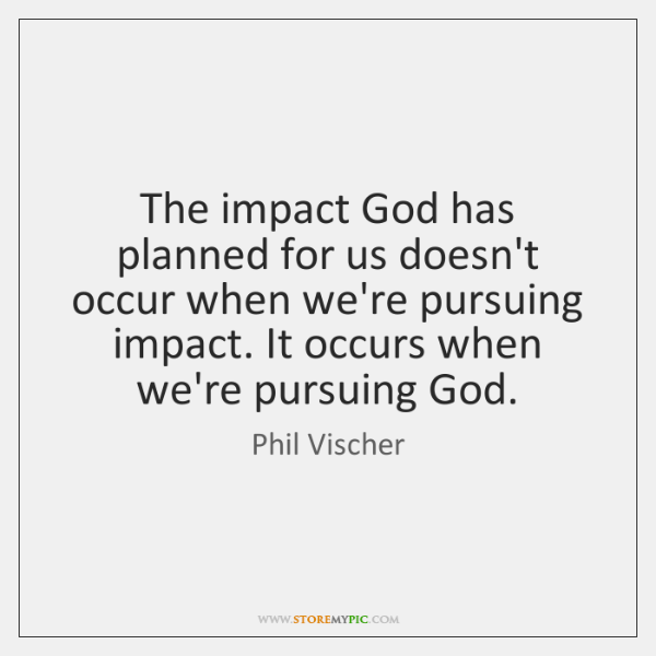 The impact God has planned for us doesn't occur when we're pursuing ...