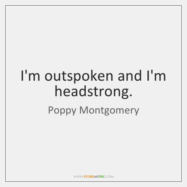 I'm outspoken and I'm headstrong.