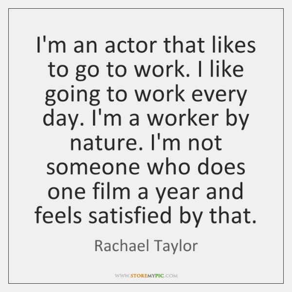 I'm an actor that likes to go to work. I like going ...