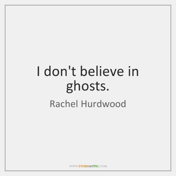 I don't believe in ghosts.
