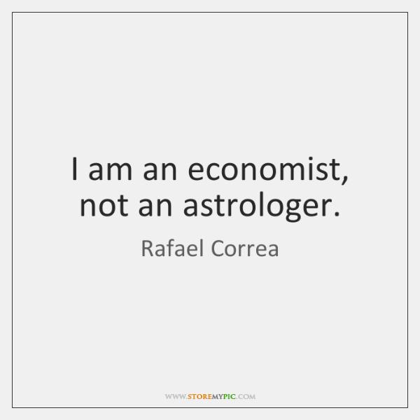 I am an economist, not an astrologer.