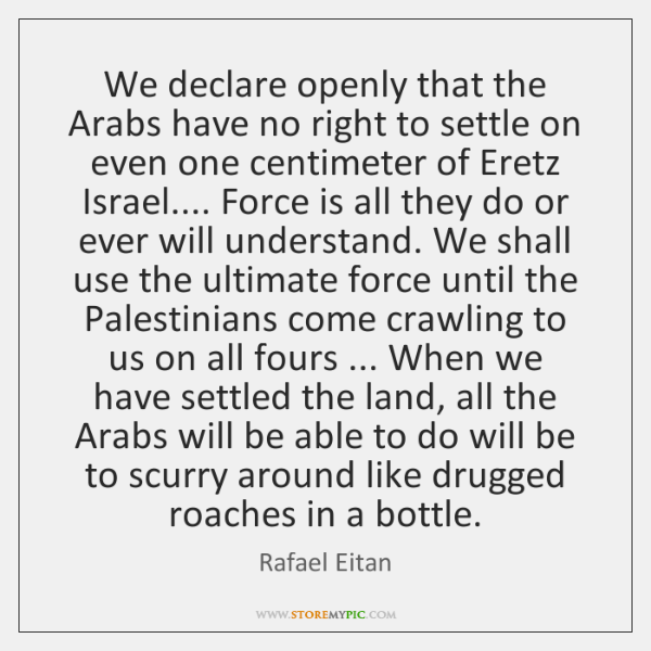 We declare openly that the Arabs have no right to settle on ...