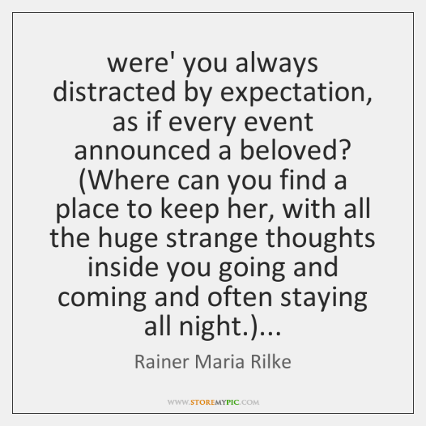 were' you always distracted by expectation, as if every event announced a ...