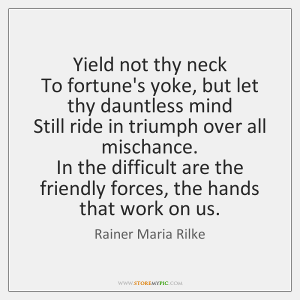 Yield not thy neck  To fortune's yoke, but let thy dauntless mind  ...