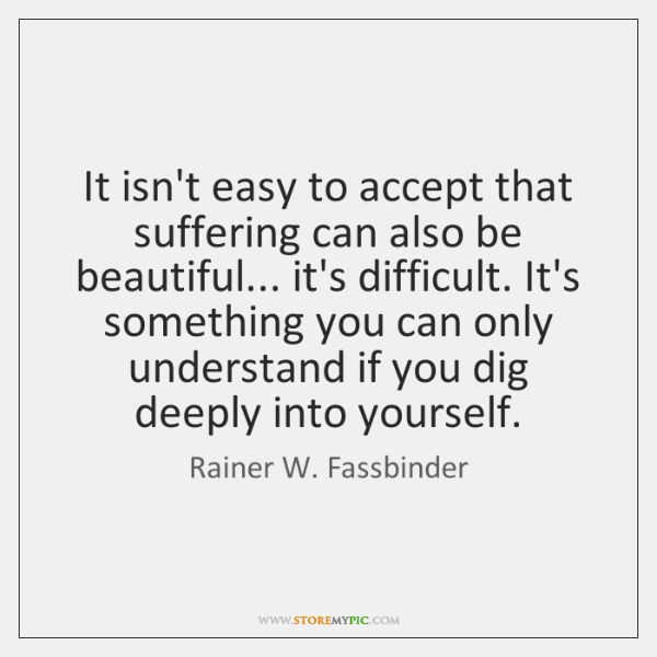 It isn't easy to accept that suffering can also be beautiful... it's ...