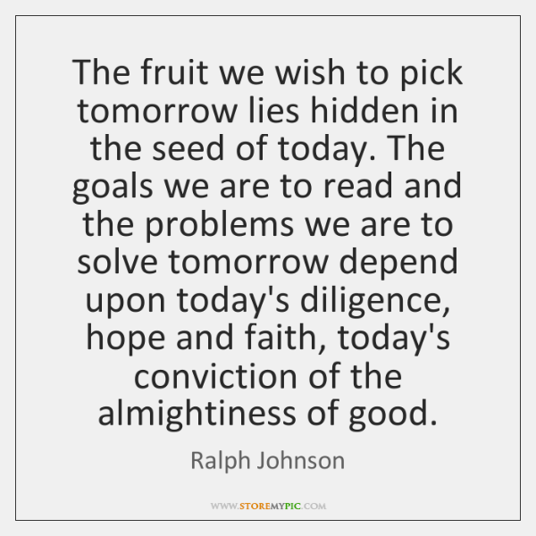 The fruit we wish to pick tomorrow lies hidden in the seed ...