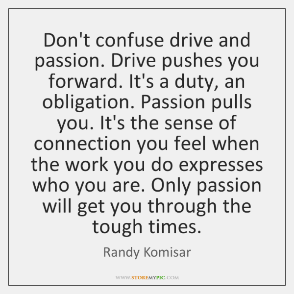 Don't confuse drive and passion. Drive pushes you forward. It's a duty, ...