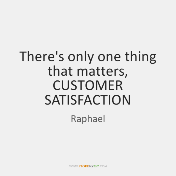 There's only one thing that matters, CUSTOMER SATISFACTION