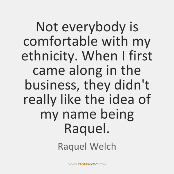 Not everybody is comfortable with my ethnicity. When I first came along ...