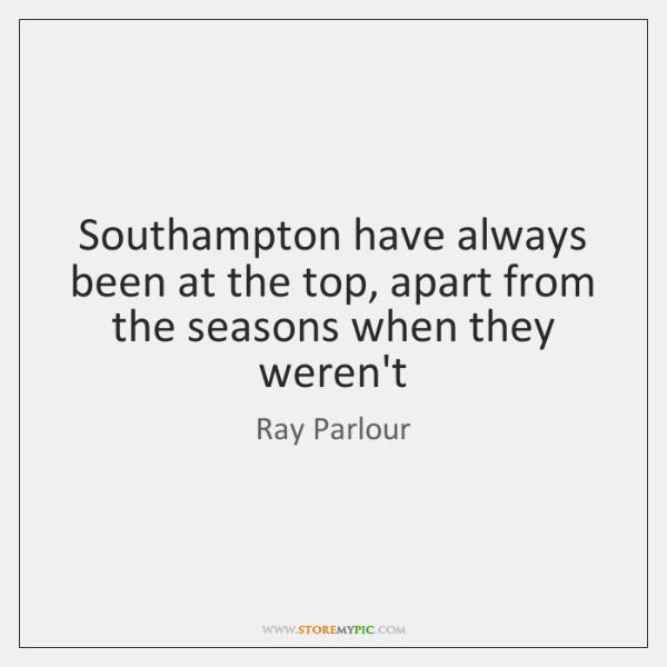 Southampton have always been at the top, apart from the seasons when ...