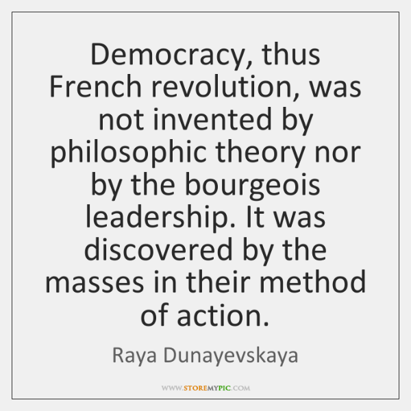 Democracy, thus French revolution, was not invented by philosophic theory nor by ...
