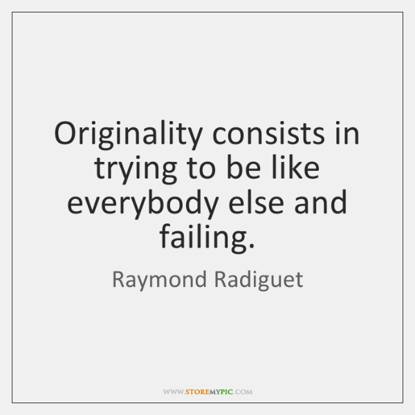 Originality consists in trying to be like everybody else and failing.