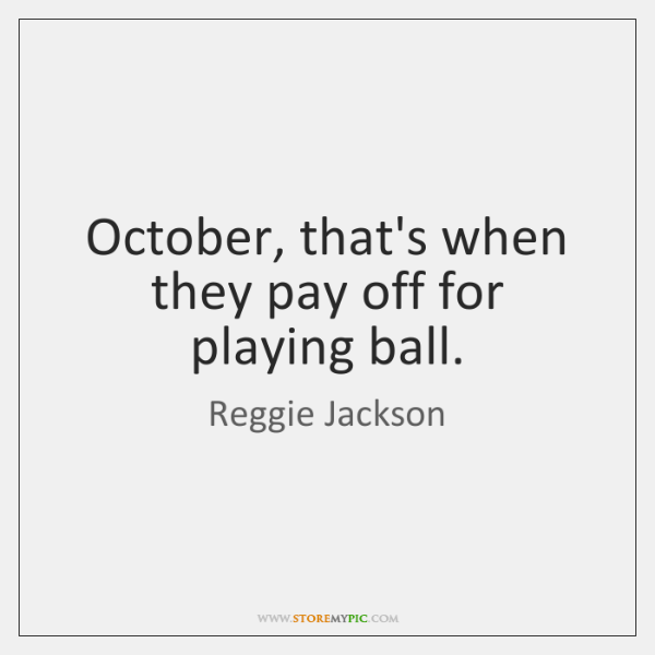 October, that's when they pay off for playing ball.