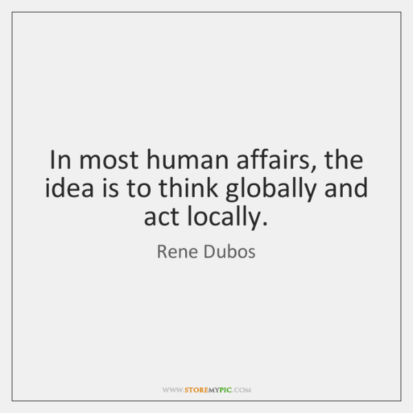 In most human affairs, the idea is to think globally and act ...