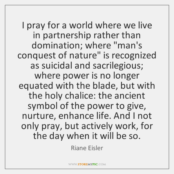 I pray for a world where we live in partnership rather than ...