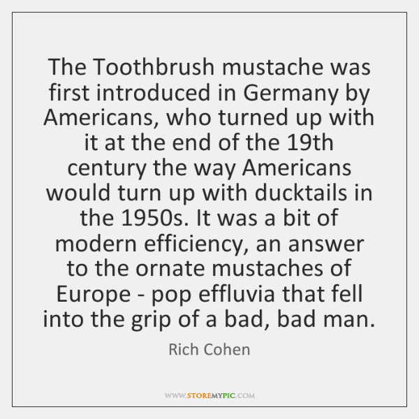 The Toothbrush mustache was first introduced in Germany by Americans, who turned ...