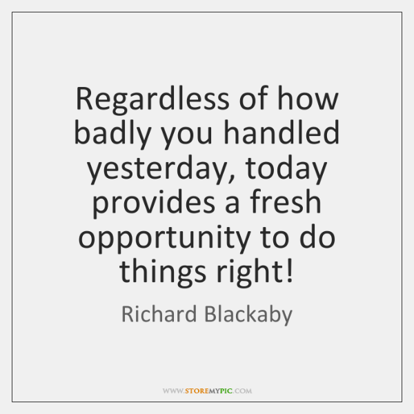 Regardless of how badly you handled yesterday, today provides a fresh opportunity ...