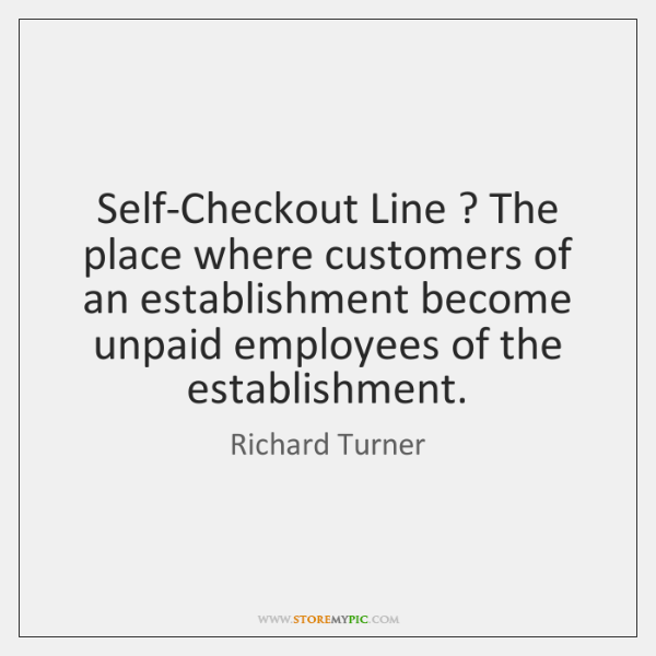 Self-Checkout Line ? The place where customers of an establishment become unpaid employees ...