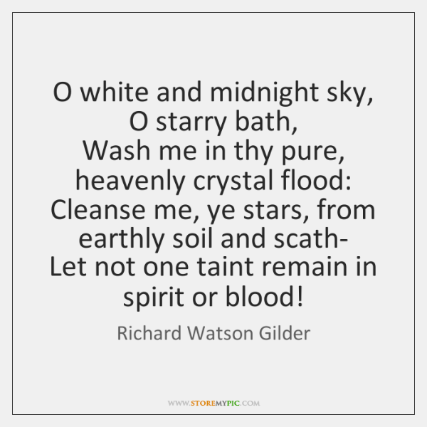 O white and midnight sky, O starry bath,   Wash me in thy ...