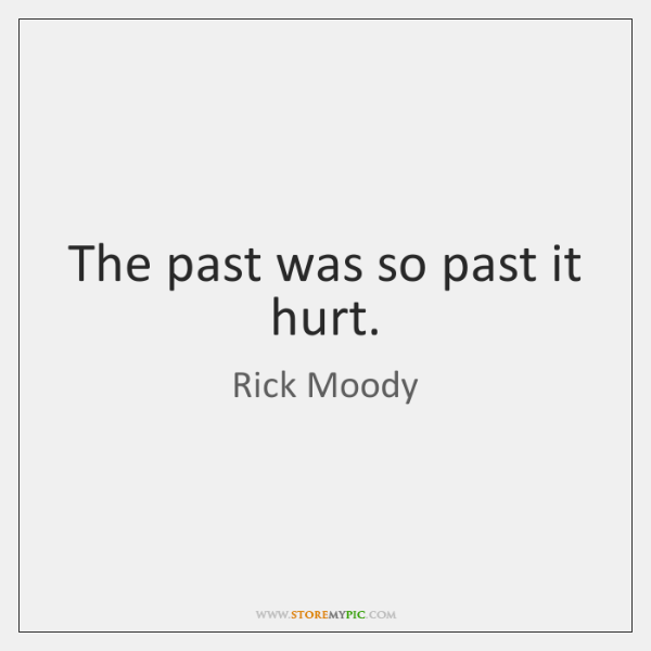 The past was so past it hurt.