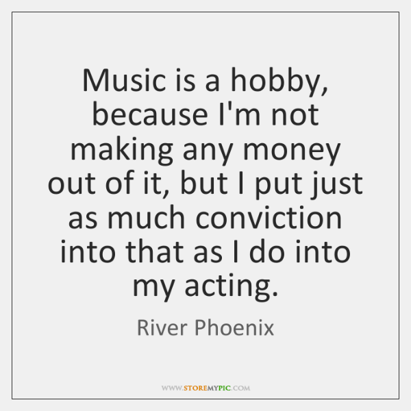 Music is a hobby, because I'm not making any money out of ...
