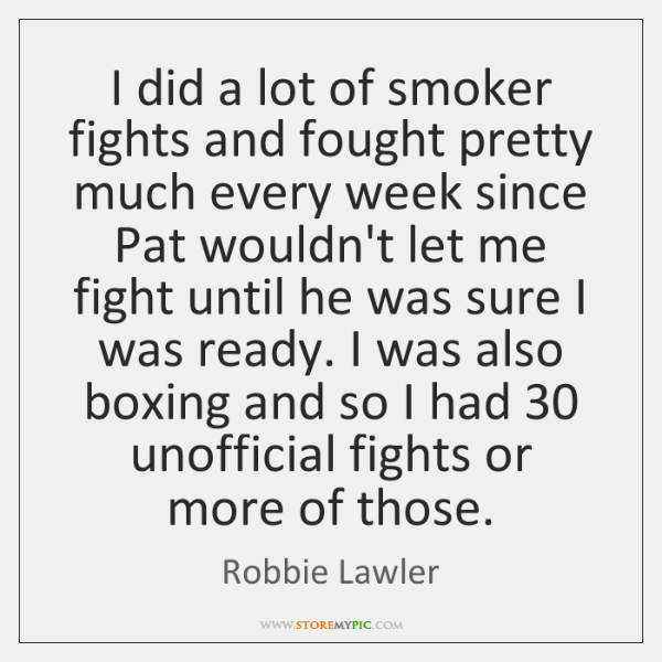 I did a lot of smoker fights and fought pretty much every ...