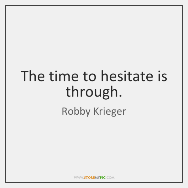 The time to hesitate is through.