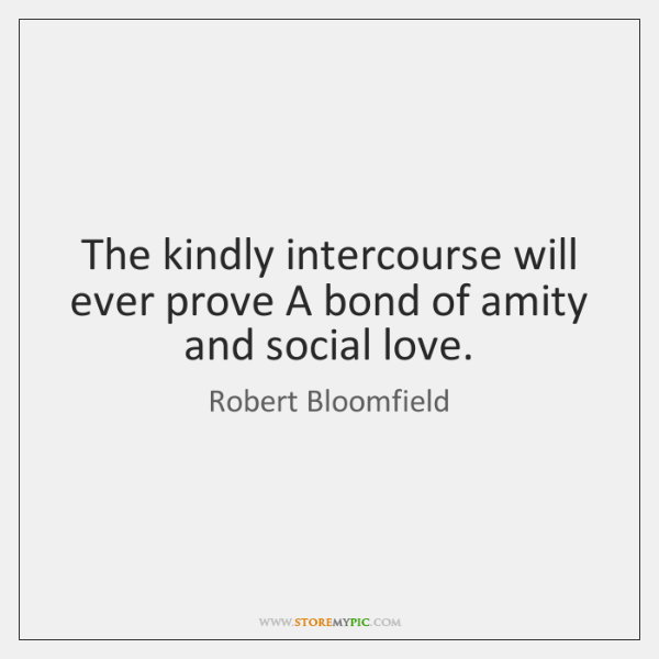 The kindly intercourse will ever prove A bond of amity and social ...
