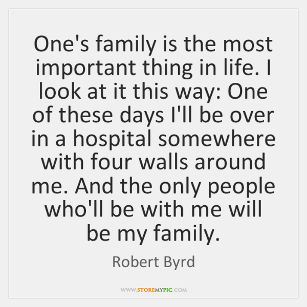 One's family is the most important thing in life. I look at ...