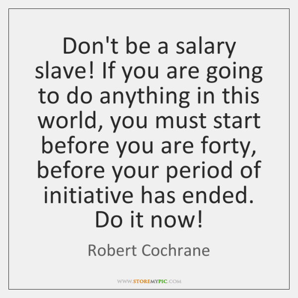 Don't be a salary slave! If you are going to do anything ...