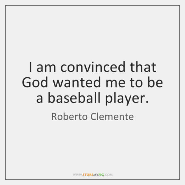 I am convinced that God wanted me to be a baseball player.