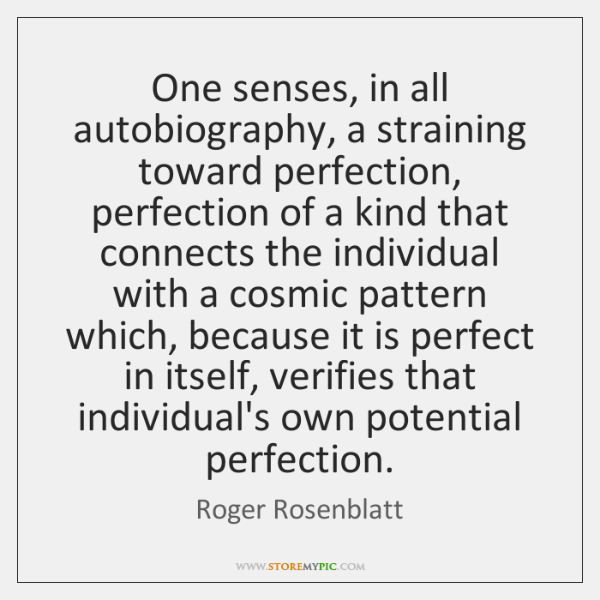 One senses, in all autobiography, a straining toward perfection, perfection of a ...