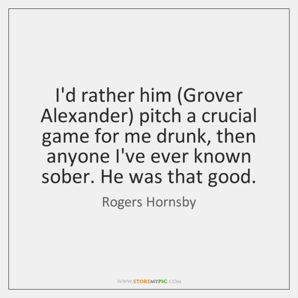 I'd rather him (Grover Alexander) pitch a crucial game for me drunk, ...