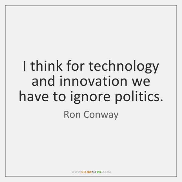 I think for technology and innovation we have to ignore politics.