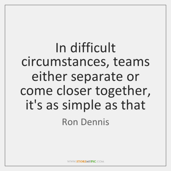 In difficult circumstances, teams either separate or come closer together, it's as ...