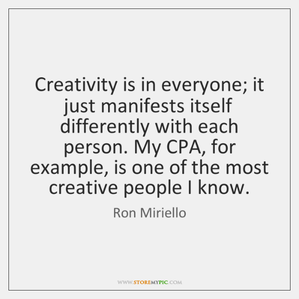 Creativity is in everyone; it just manifests itself differently with each person. ...
