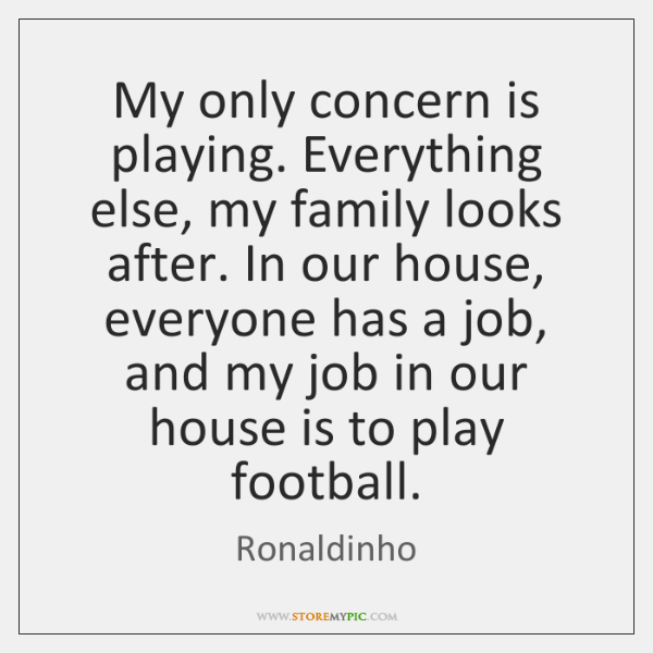 My only concern is playing. Everything else, my family looks after. In ...