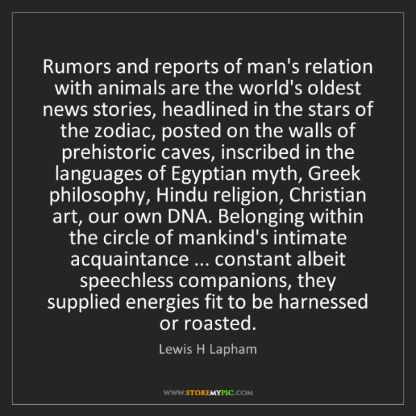 Lewis H Lapham: Rumors and reports of man's relation with animals are...