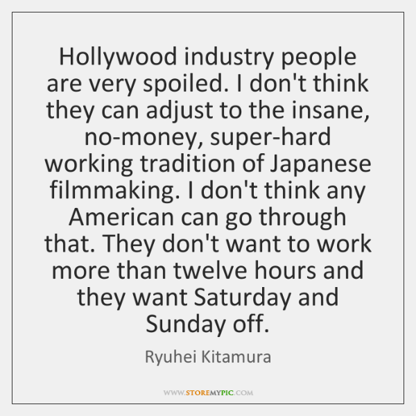 Hollywood industry people are very spoiled. I don't think they can adjust ...