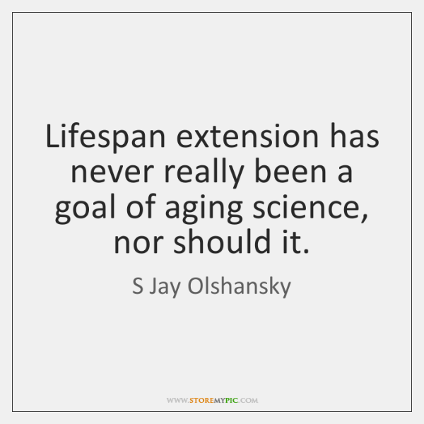 Lifespan extension has never really been a goal of aging science, nor ...