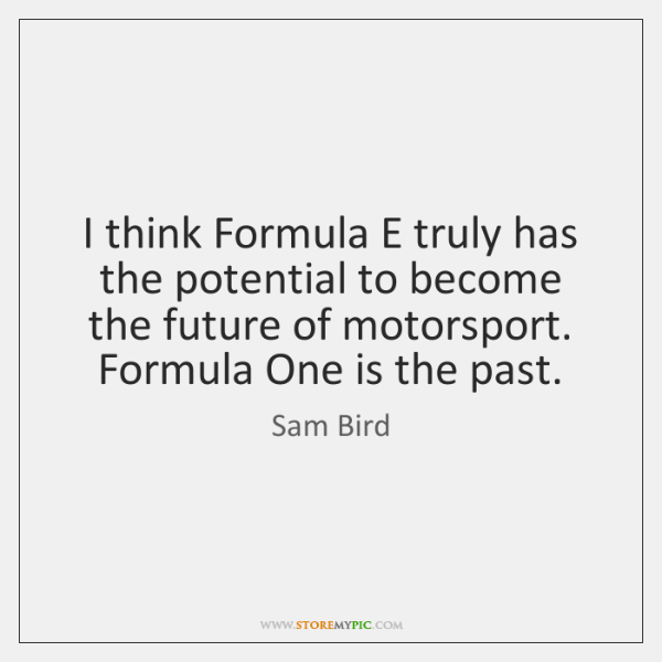 I think Formula E truly has the potential to become the future ...