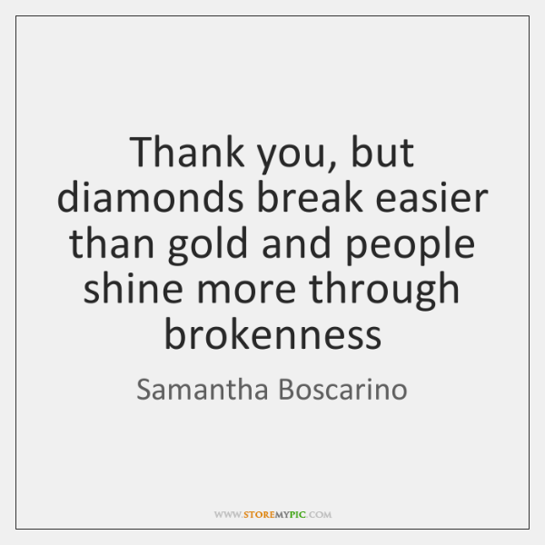 Thank you, but diamonds break easier than gold and people shine more ...