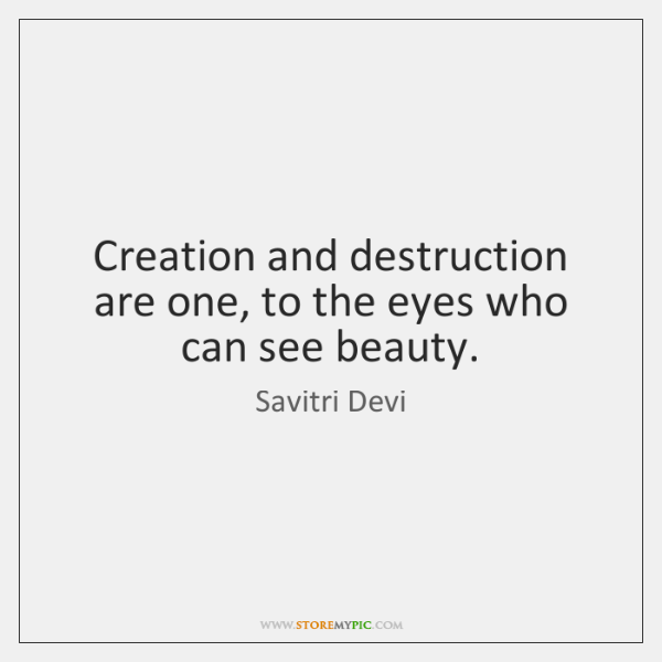 Creation and destruction are one, to the eyes who can see beauty.
