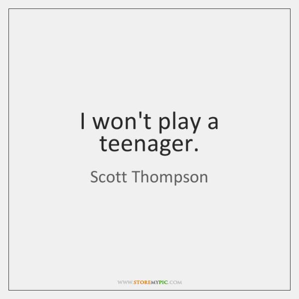 I won't play a teenager.