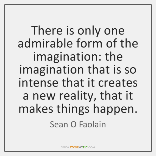 There is only one admirable form of the imagination: the imagination that ...
