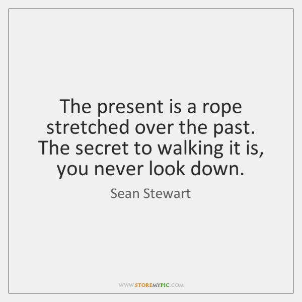 The present is a rope stretched over the past. The secret to ...