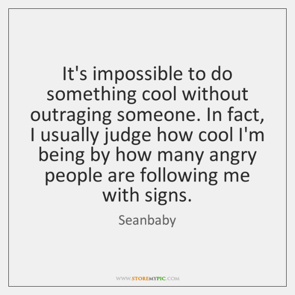 It's impossible to do something cool without outraging someone. In fact, I ...
