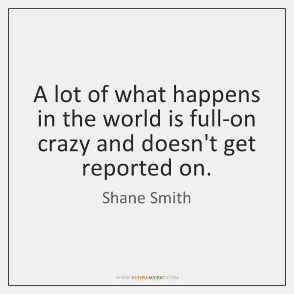 A lot of what happens in the world is full-on crazy and ...