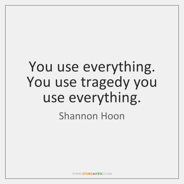 You use everything. You use tragedy you use everything.
