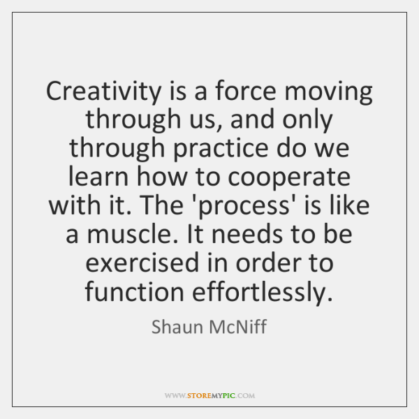 Creativity is a force moving through us, and only through practice do ...